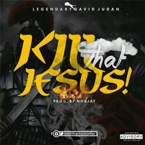 Music: Legendary David Judah – Kill That Jesus