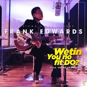 Music: Frank Edwards – Wetin You No Fit Do