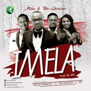 Imela – Mike & DeGlorious Ft. Micah Stampley, Tim Godfrey & IBK [@timgodfreyworld  @MicahStampley @DEGLORIOUSMIN