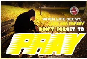 When Life Seem's Dark And Dreary Don't Forget To Pray
