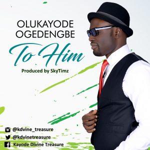 Audio: Olukayode Ogedengbe -To Him-  orodeonlineng.com
