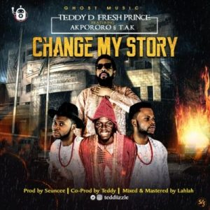 """Teddy D Fresh Prince Ft. Akpororo & T.A.K """"Change My Story"""""""