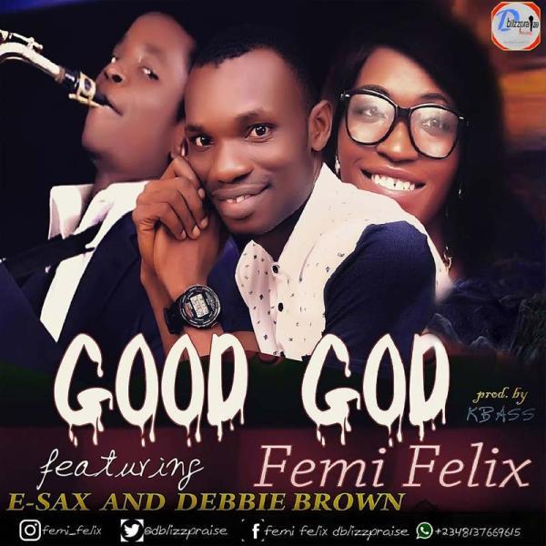 Femi Felix ft. Esax and Debbie Brown -Good God