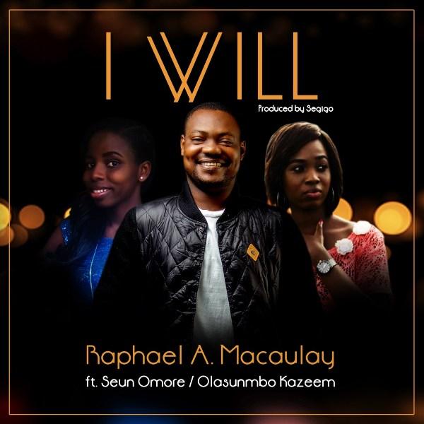 Raphael A. Macaulay - I Will - Ft Seun Omore & Olasunmbo
