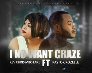 Chris MBOTAKE ft Pastor Rozelle - I No Want Craze