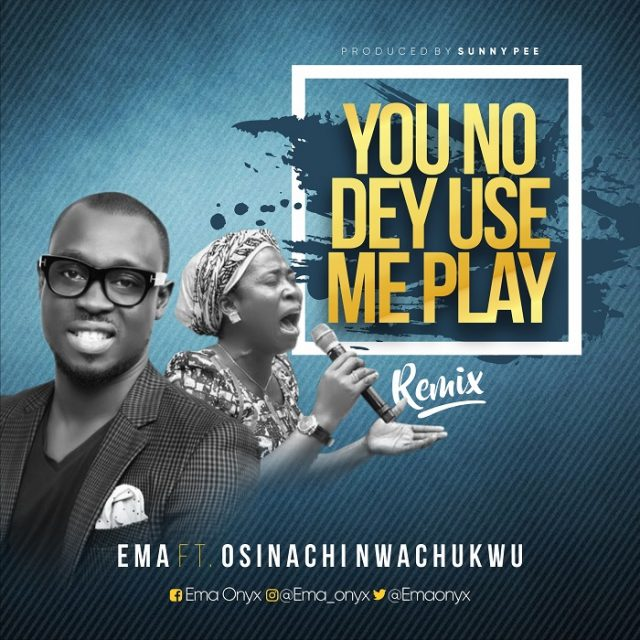 Ema Ft. Osinachi Nwachukwu - You No Dey Use Me Play (Remix)