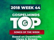 Top 6 Gospel Songs Of The Week - Week44 (Oct. 29th - 3rd Nov. 2018)