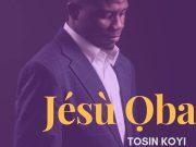 Tosin Koyi - Jesu Oba
