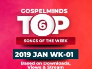 Top 6 Gospel Songs January 2019 Week 1 (Monday 31st 2018 - Saturday 5th 2019)
