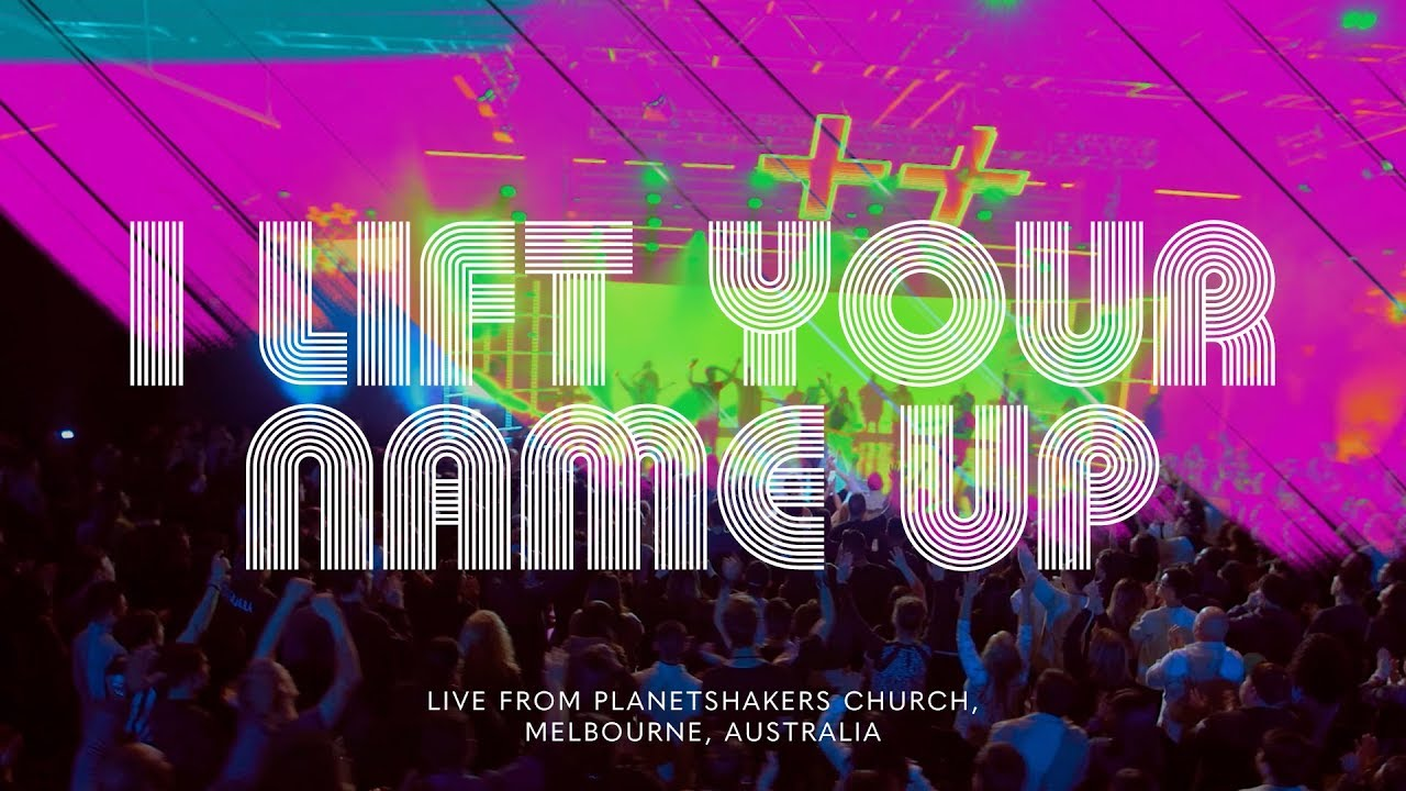 Planetshakers - I Lift Your Name Up