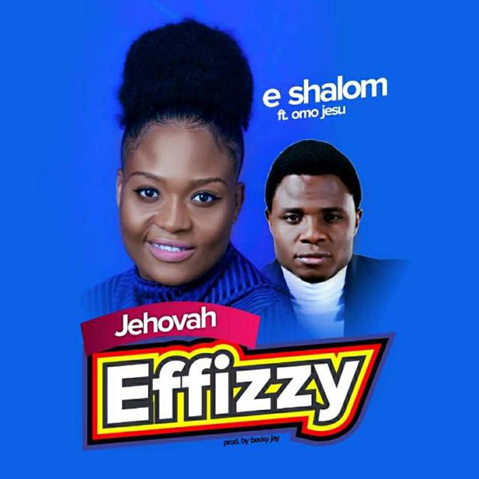 E-Shalom - Jehovah Effizzy ft. Omo Jesu