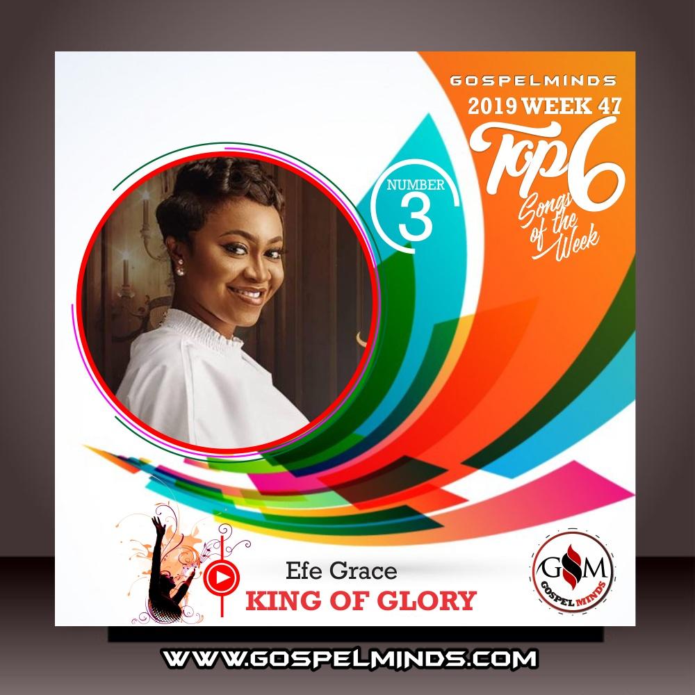 Top 6 Gospel Music of The Week Wk-47 (King Of Glory - Efe Grace)