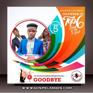 Top 6 Gospel Music of The Week - 2019 Wk52 (Mr Goodluck – Goodbye Ft. Jedsom x Purple Choicebc)