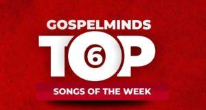 [GM 4th Week] Top 6 Nigerian Gospel Songs Of The Week January 2020