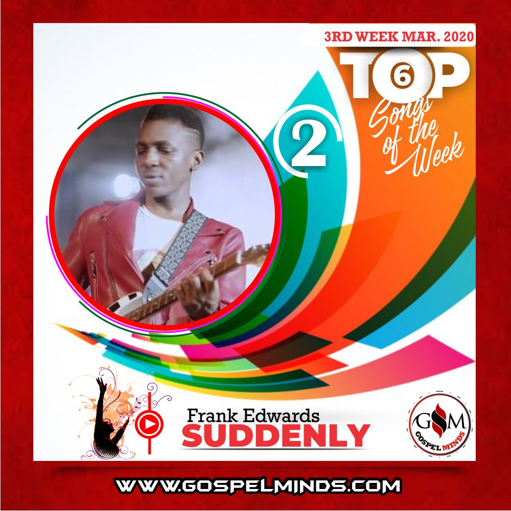 3rd Week of March 2020 'Top 6 Gospel Songs Of The Week' Frank Edwards – Suddenly