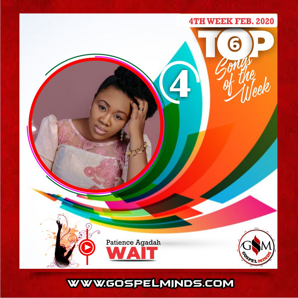February 4th Week 'Top 6 Gospel Songs Of The Week' Patience Agadah – Wait