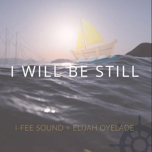 I-Fee Sound - I Will Be Still Ft. Elijah Oyelade