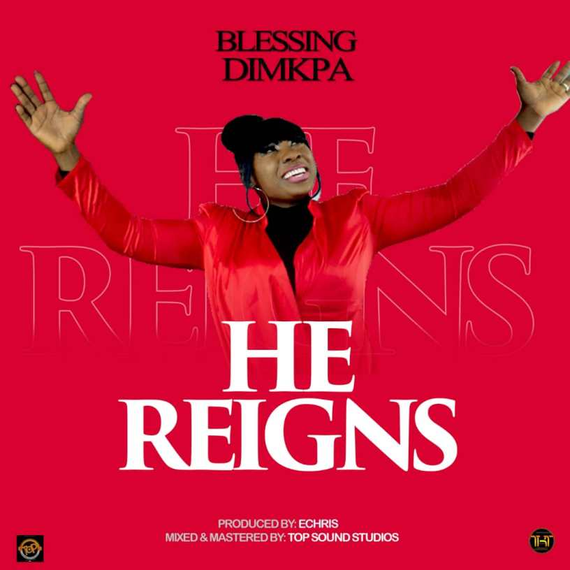 Blessing Dimkpa - He Reigns | Prod By Echris