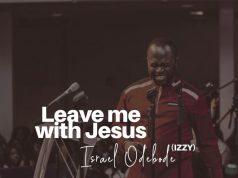 Israel Odebode - Leave Me with Jesus