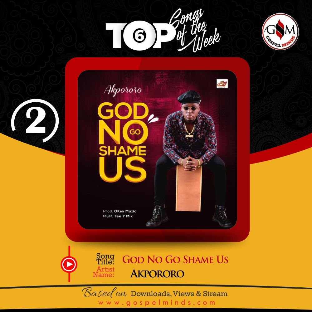 Top 6 Nigeria Gospel Song Of The Week - God No Go Shame Us By Akpororo
