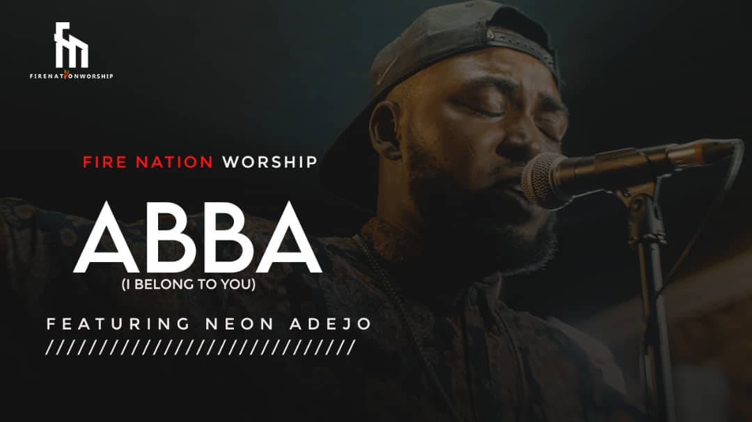 Fire Nation Worship - Abba (I Belong To You) Ft. Neon Adejo