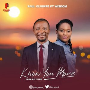 Paul Oluikpe - Know You More Ft. Wisdom