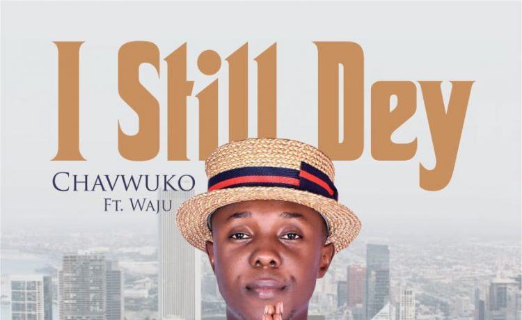 Chavwuko - I Still Dey ft. Waju