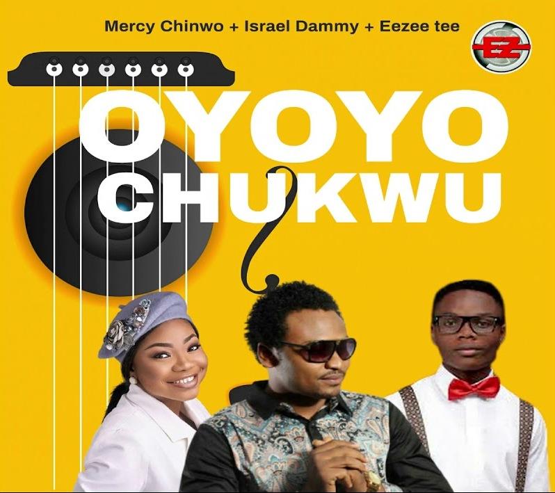 Oyoyo Chukwu - Mercy Chinwo, EeZee Tee & Israel Dammy