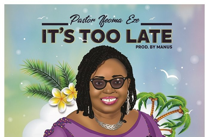 Pastor Ifeoma Eze - It's Too Late