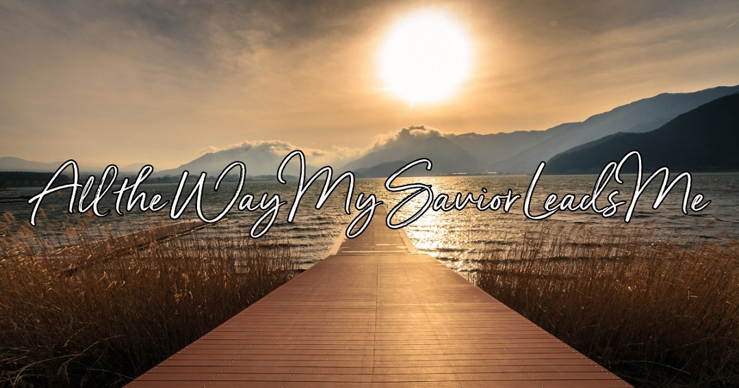 All the Way My Saviour Leads Me - Fanny Crosby