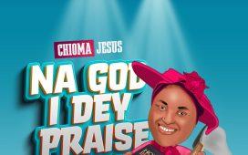 Chioma Jesus - Na God I Dey Praise (Lyrics)